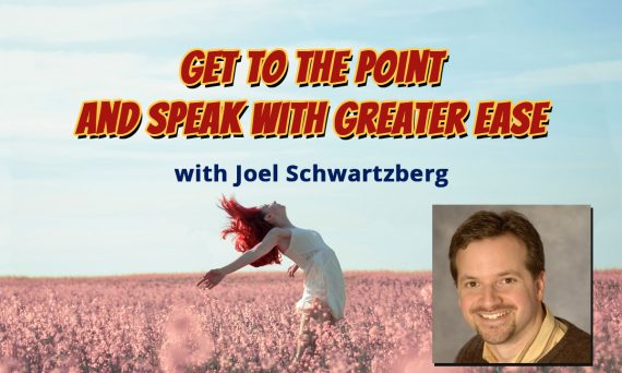 Get To the Point and Speak with Greater Ease with Joel Schartzberg